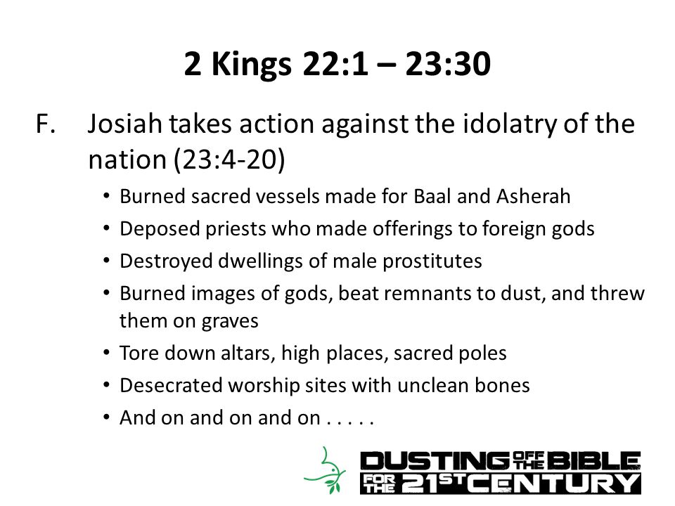 2 Kings 22:1 – 23:30 F.Josiah takes action against the idolatry of the nation (23:4-20) Burned sacred vessels made for Baal and Asherah Deposed priests who made offerings to foreign gods Destroyed dwellings of male prostitutes Burned images of gods, beat remnants to dust, and threw them on graves Tore down altars, high places, sacred poles Desecrated worship sites with unclean bones And on and on and on.....