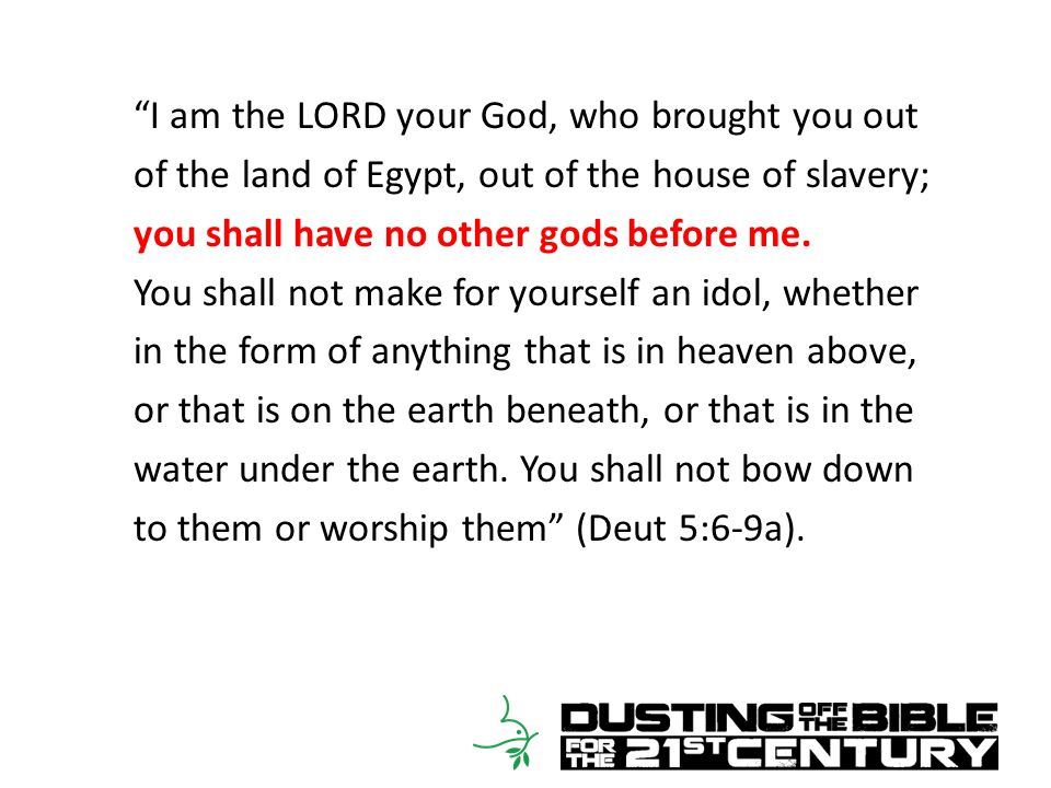 I am the LORD your God, who brought you out of the land of Egypt, out of the house of slavery; you shall have no other gods before me.