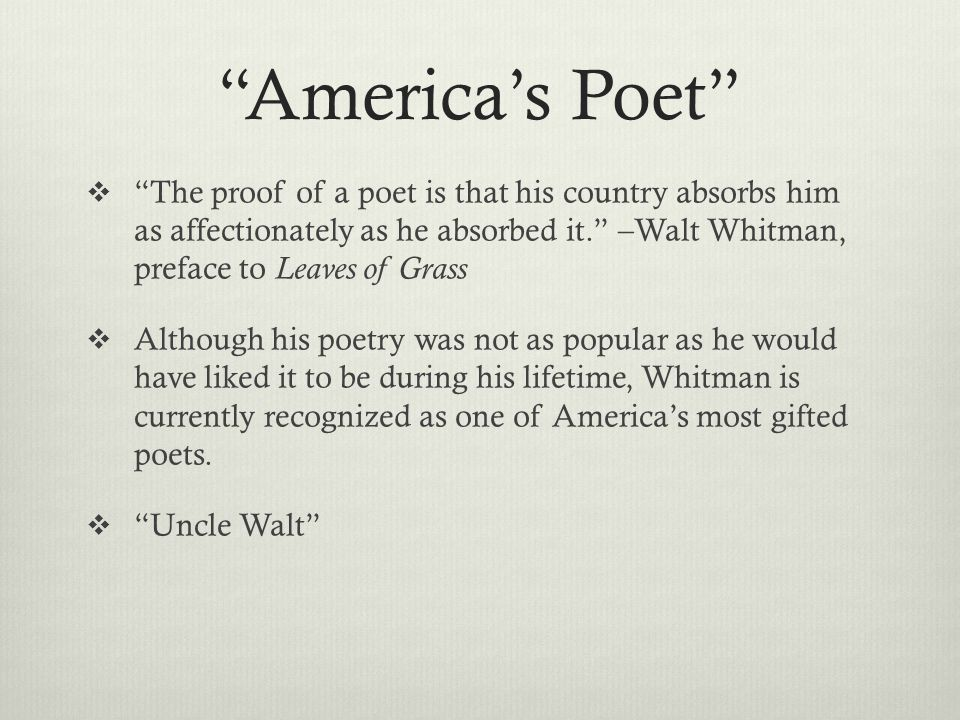 America's Poet  The proof of a poet is that his country absorbs him as affectionately as he absorbed it. –Walt Whitman, preface to Leaves of Grass  Although his poetry was not as popular as he would have liked it to be during his lifetime, Whitman is currently recognized as one of America's most gifted poets.