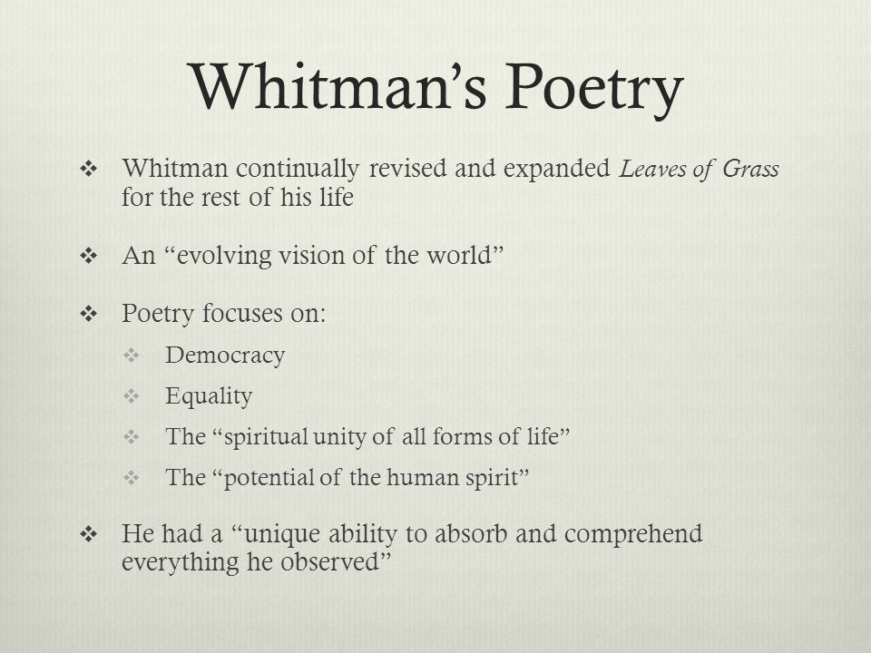 Whitman's Poetry  Whitman continually revised and expanded Leaves of Grass for the rest of his life  An evolving vision of the world  Poetry focuses on:  Democracy  Equality  The spiritual unity of all forms of life  The potential of the human spirit  He had a unique ability to absorb and comprehend everything he observed
