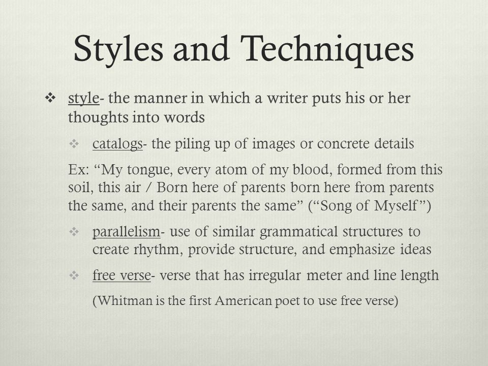 Styles and Techniques  style- the manner in which a writer puts his or her thoughts into words  catalogs- the piling up of images or concrete details Ex: My tongue, every atom of my blood, formed from this soil, this air / Born here of parents born here from parents the same, and their parents the same ( Song of Myself )  parallelism- use of similar grammatical structures to create rhythm, provide structure, and emphasize ideas  free verse- verse that has irregular meter and line length (Whitman is the first American poet to use free verse)