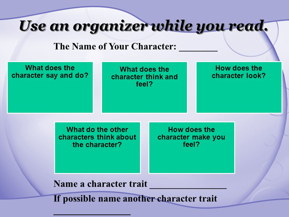 Use an organizer while you read. What does the character say and do? What does the character think and feel? How does the character look? What do the