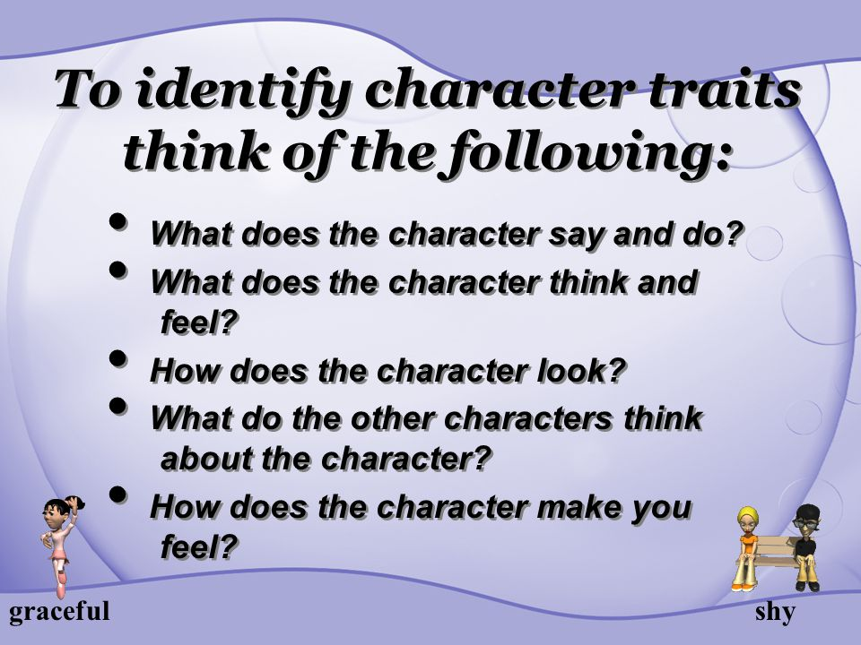 To identify character traits think of the following: What does the character say and do? What does the character think and feel? How does the characte