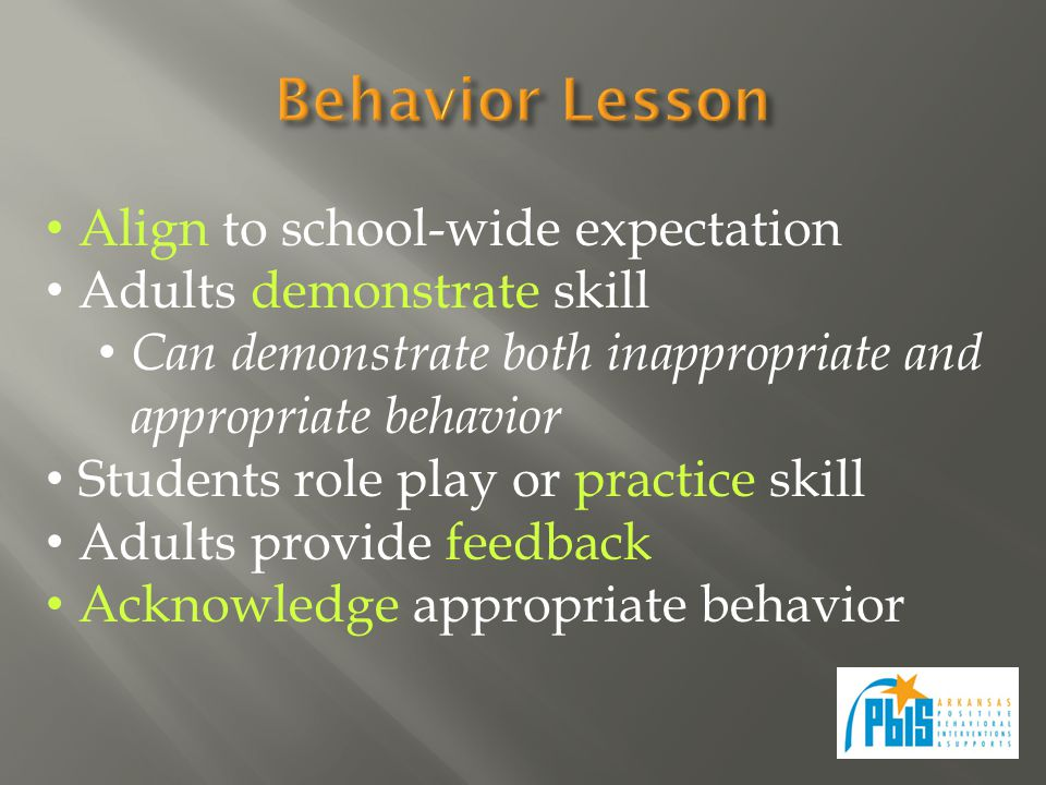 Align to school-wide expectation Adults demonstrate skill Can demonstrate both inappropriate and appropriate behavior Students role play or practice skill Adults provide feedback Acknowledge appropriate behavior