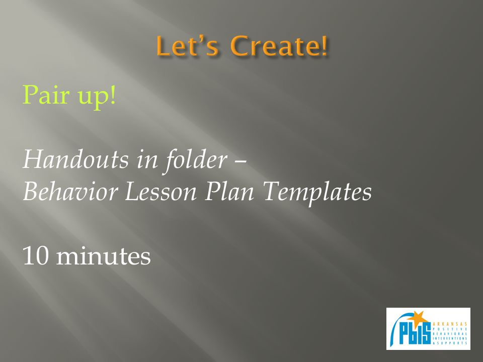 Pair up! Handouts in folder – Behavior Lesson Plan Templates 10 minutes