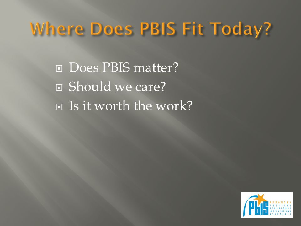  Does PBIS matter?  Should we care?  Is it worth the work?