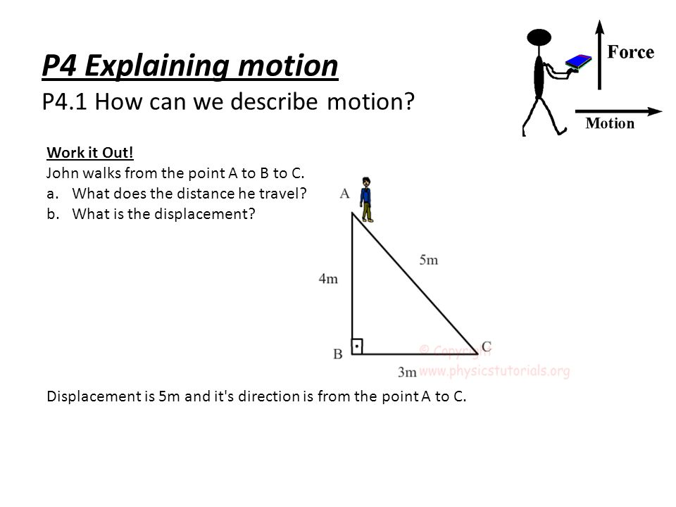 P4 Explaining motion P4.1 How can we describe motion? Work it Out! John walks from the point A to B to C. a.What does the distance he travel? b.What i
