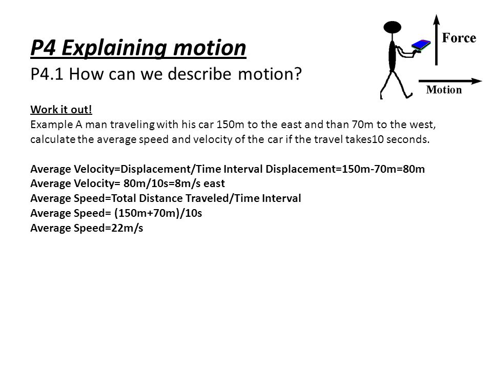 P4 Explaining motion P4.1 How can we describe motion? Work it out! Example A man traveling with his car 150m to the east and than 70m to the west, cal