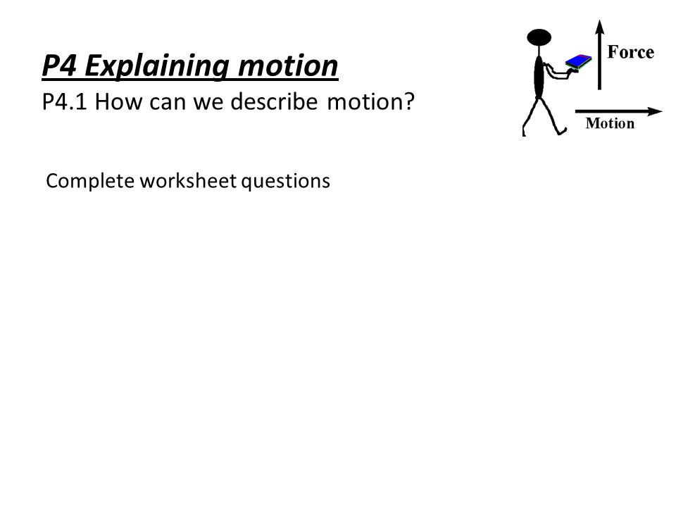 P4 Explaining motion P4.1 How can we describe motion? Complete worksheet questions
