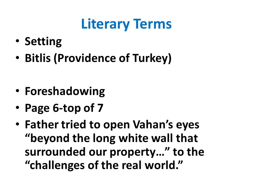 "Literary Terms Setting Bitlis (Providence of Turkey) Foreshadowing Page 6-top of 7 Father tried to open Vahan's eyes ""beyond the long white wall that"