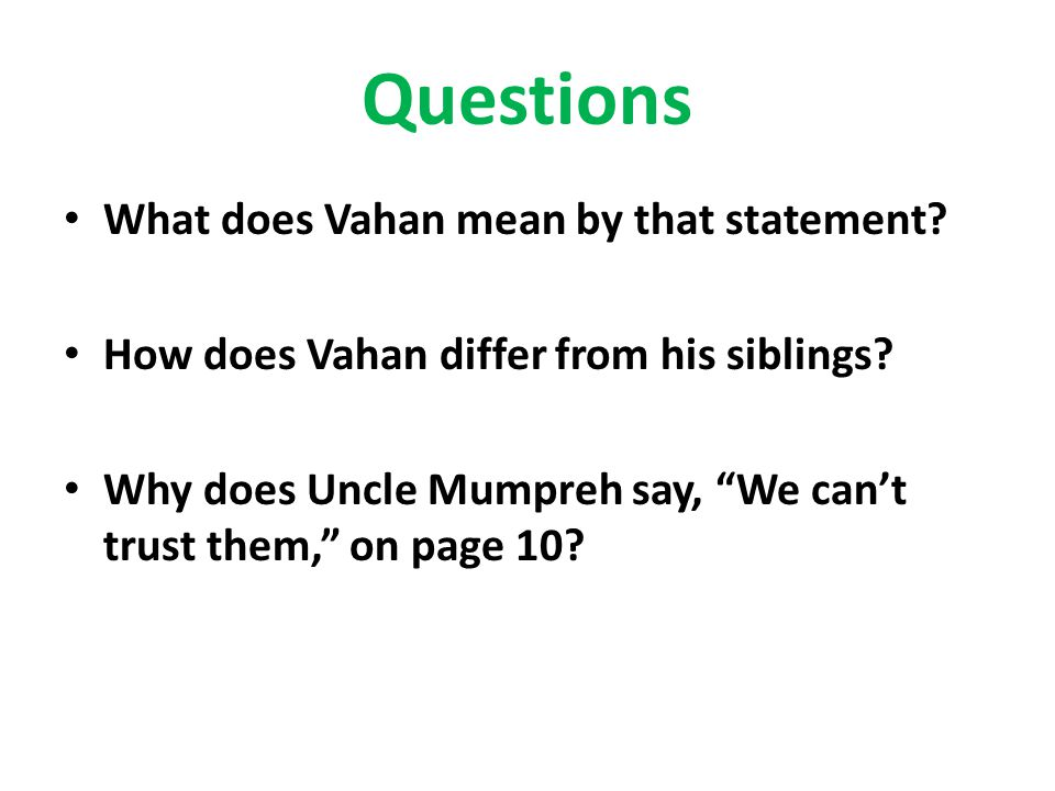 "Questions What does Vahan mean by that statement? How does Vahan differ from his siblings? Why does Uncle Mumpreh say, ""We can't trust them,"" on page"