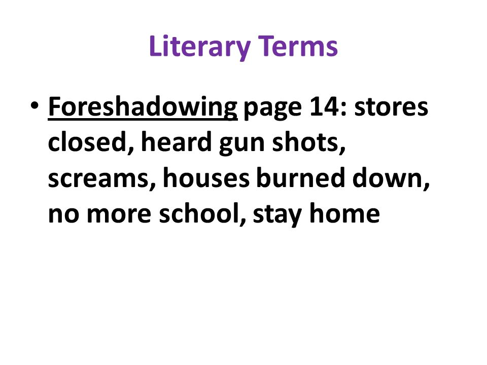 Literary Terms Foreshadowing page 14: stores closed, heard gun shots, screams, houses burned down, no more school, stay home