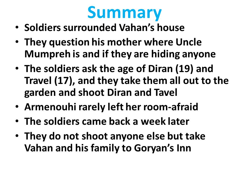 Summary Soldiers surrounded Vahan's house They question his mother where Uncle Mumpreh is and if they are hiding anyone The soldiers ask the age of Di
