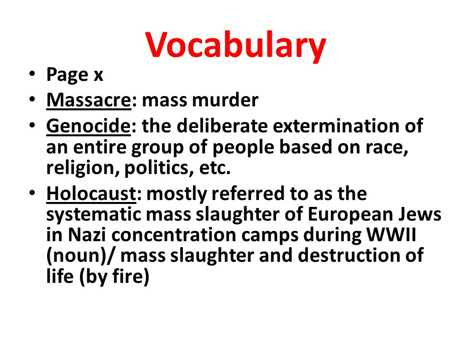 Vocabulary Page x Massacre: mass murder Genocide: the deliberate extermination of an entire group of people based on race, religion, politics, etc. Ho