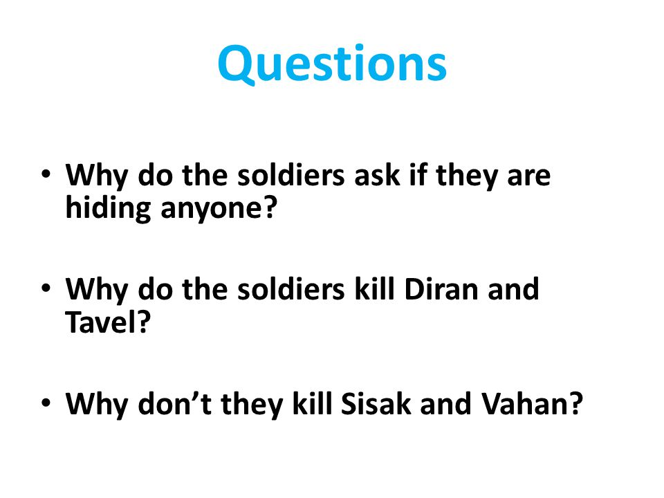 Questions Why do the soldiers ask if they are hiding anyone? Why do the soldiers kill Diran and Tavel? Why don't they kill Sisak and Vahan?