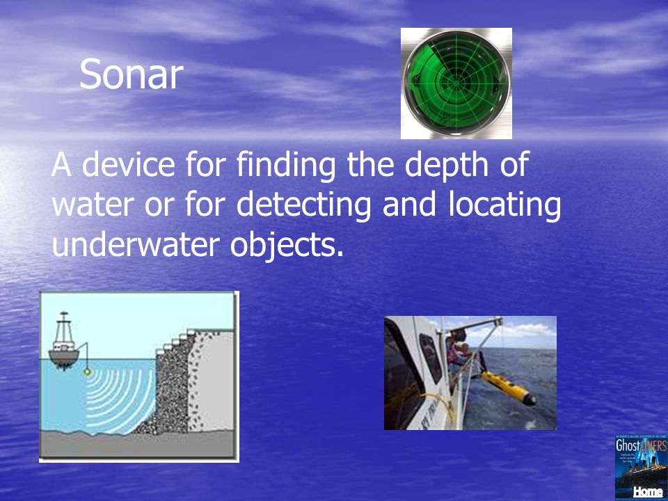 Sonar A device for finding the depth of water or for detecting and locating underwater objects.