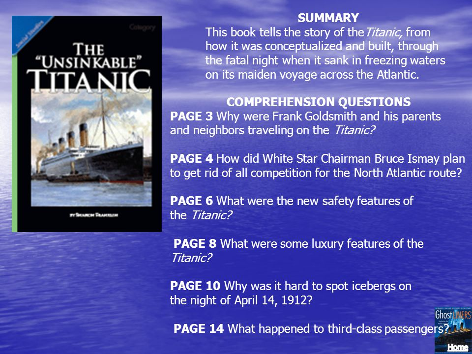 SUMMARY This book tells the story of theTitanic, from how it was conceptualized and built, through the fatal night when it sank in freezing waters on its maiden voyage across the Atlantic.