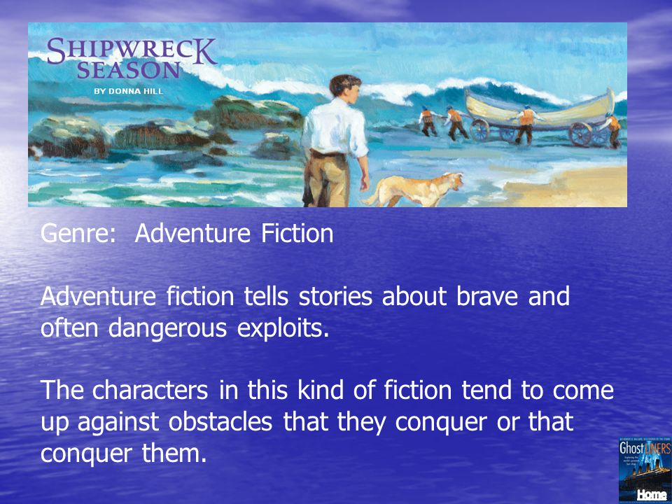 Genre: Adventure Fiction Adventure fiction tells stories about brave and often dangerous exploits. The characters in this kind of fiction tend to come