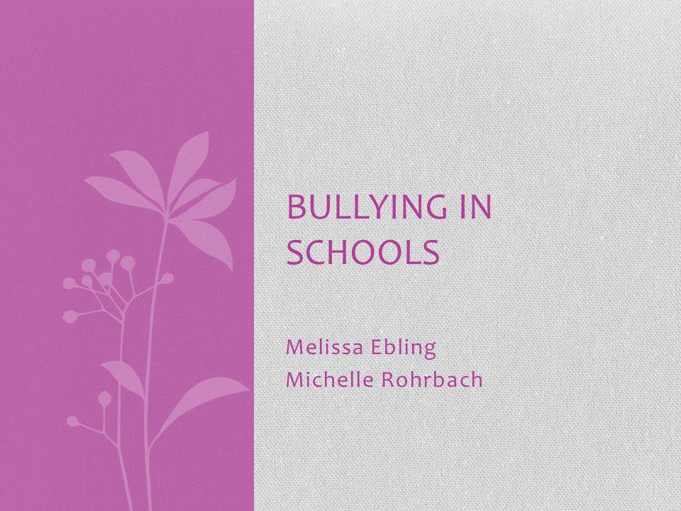 Melissa Ebling Michelle Rohrbach BULLYING IN SCHOOLS