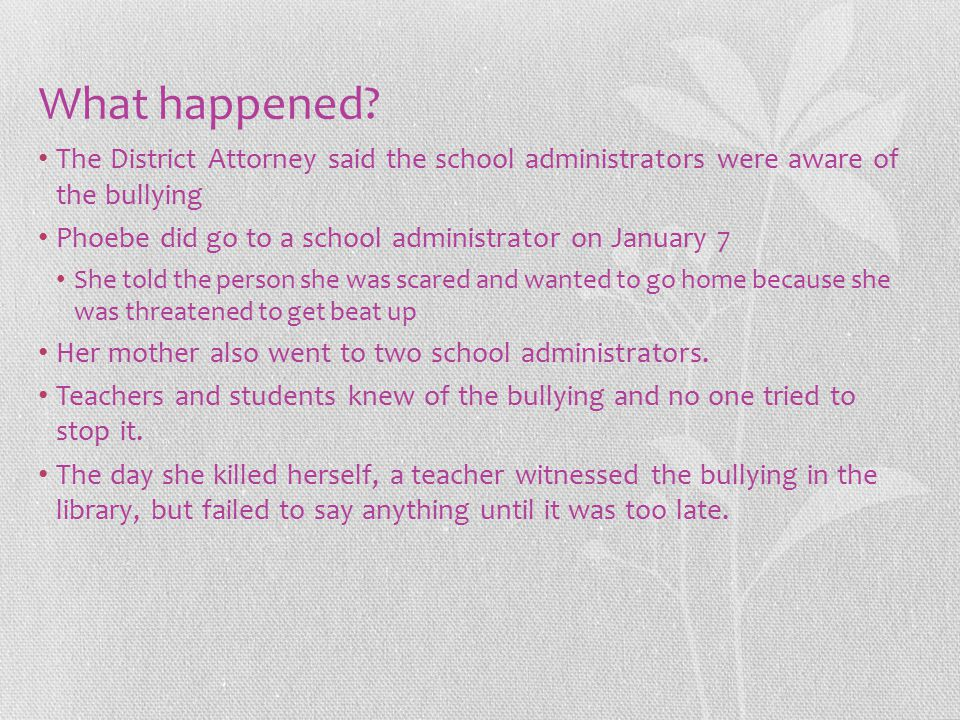 What happened? The District Attorney said the school administrators were aware of the bullying Phoebe did go to a school administrator on January 7 Sh