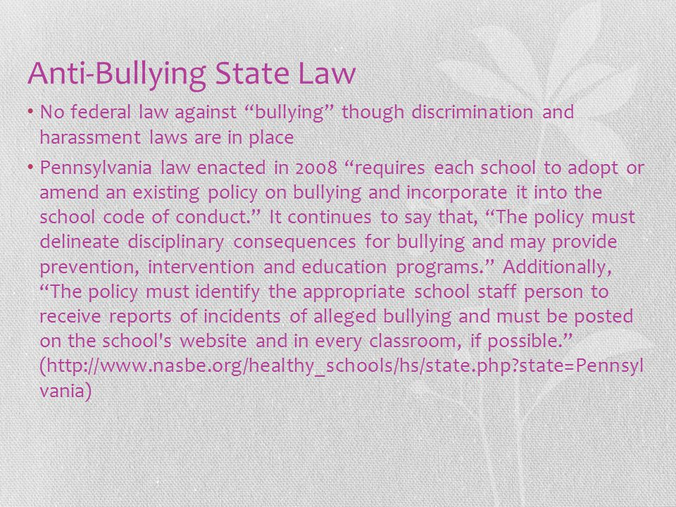 Anti-Bullying State Law No federal law against bullying though discrimination and harassment laws are in place Pennsylvania law enacted in 2008 requires each school to adopt or amend an existing policy on bullying and incorporate it into the school code of conduct. It continues to say that, The policy must delineate disciplinary consequences for bullying and may provide prevention, intervention and education programs. Additionally, The policy must identify the appropriate school staff person to receive reports of incidents of alleged bullying and must be posted on the school s website and in every classroom, if possible. (http://www.nasbe.org/healthy_schools/hs/state.php?state=Pennsyl vania)