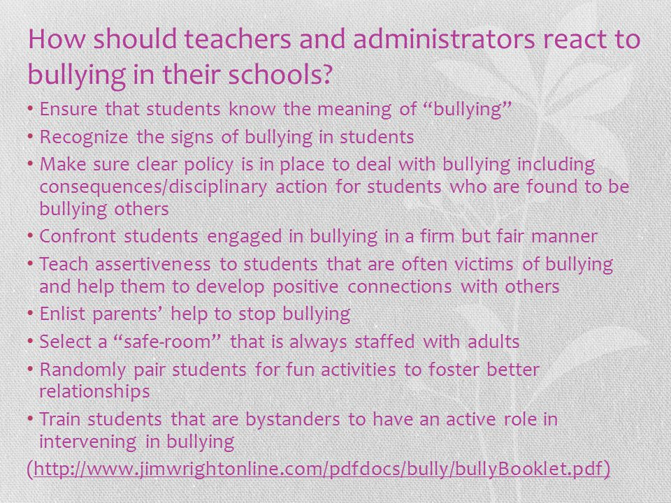 """How should teachers and administrators react to bullying in their schools? Ensure that students know the meaning of """"bullying"""" Recognize the signs of"""