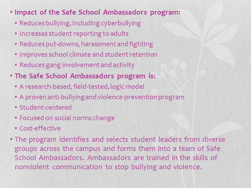 Impact of the Safe School Ambassadors program: Reduces bullying, including cyberbullying Increases student reporting to adults Reduces put-downs, hara