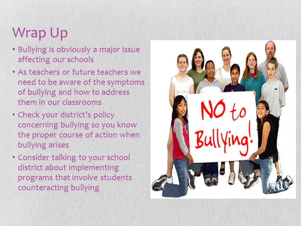 Wrap Up Bullying is obviously a major issue affecting our schools As teachers or future teachers we need to be aware of the symptoms of bullying and h
