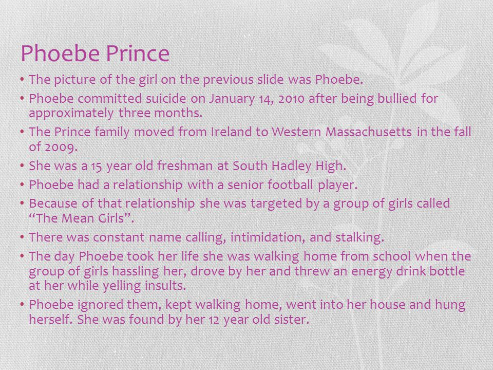 Phoebe Prince The picture of the girl on the previous slide was Phoebe. Phoebe committed suicide on January 14, 2010 after being bullied for approxima