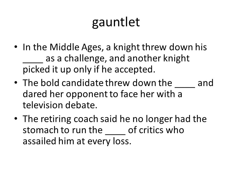 gauntlet In the Middle Ages, a knight threw down his ____ as a challenge, and another knight picked it up only if he accepted.