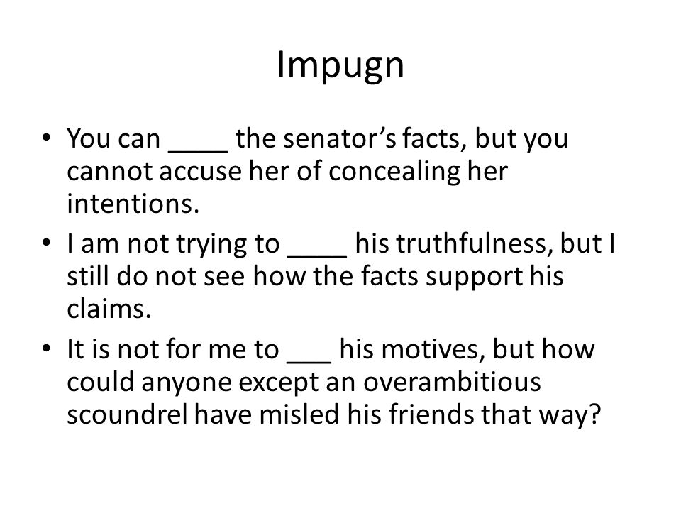 Impugn You can ____ the senator's facts, but you cannot accuse her of concealing her intentions.