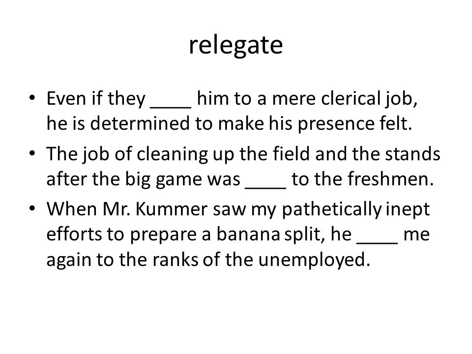 relegate Even if they ____ him to a mere clerical job, he is determined to make his presence felt.