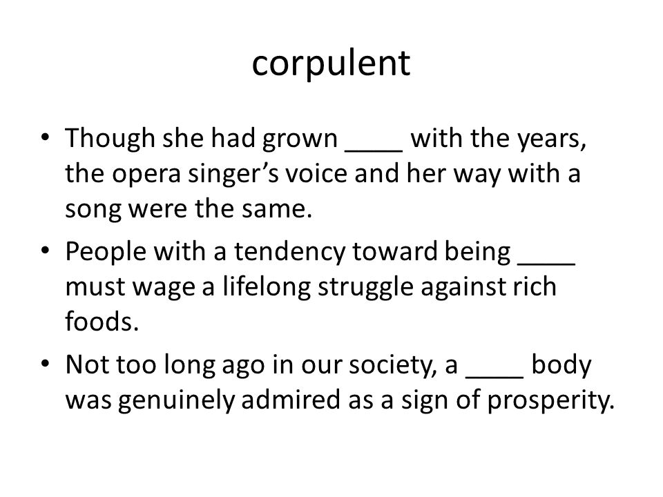 corpulent Though she had grown ____ with the years, the opera singer's voice and her way with a song were the same.