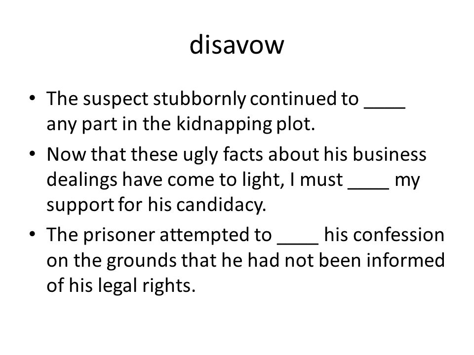 disavow The suspect stubbornly continued to ____ any part in the kidnapping plot.