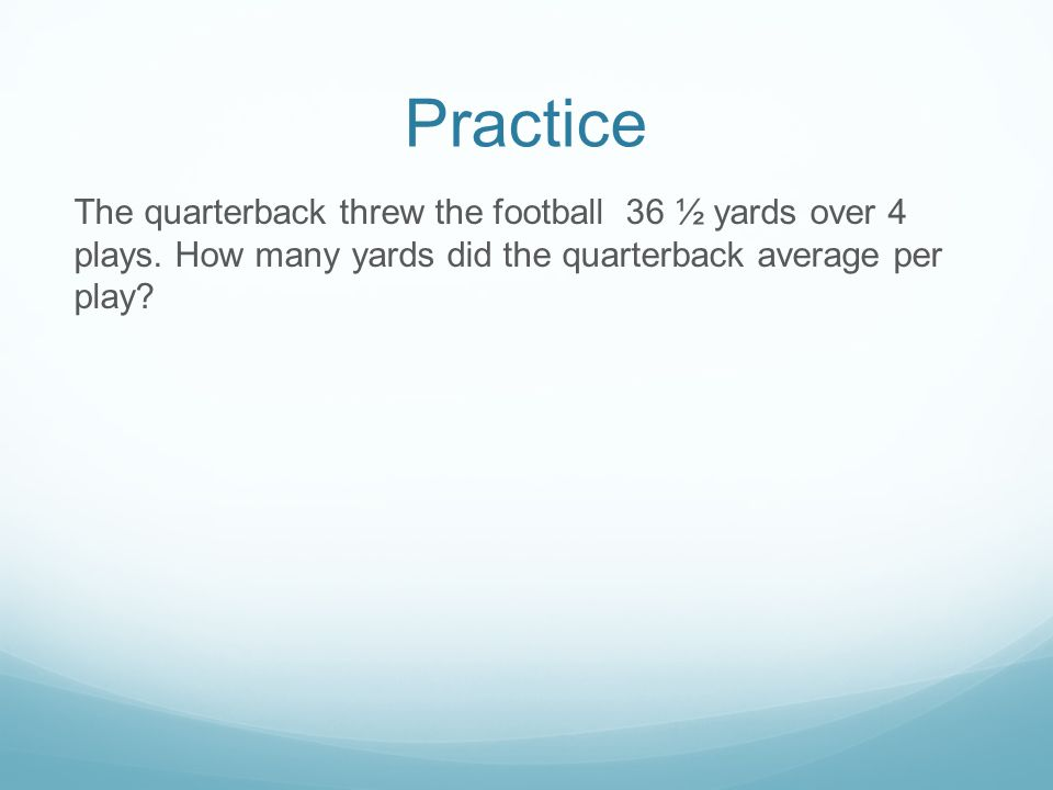 Practice The quarterback threw the football 36 ½ yards over 4 plays.