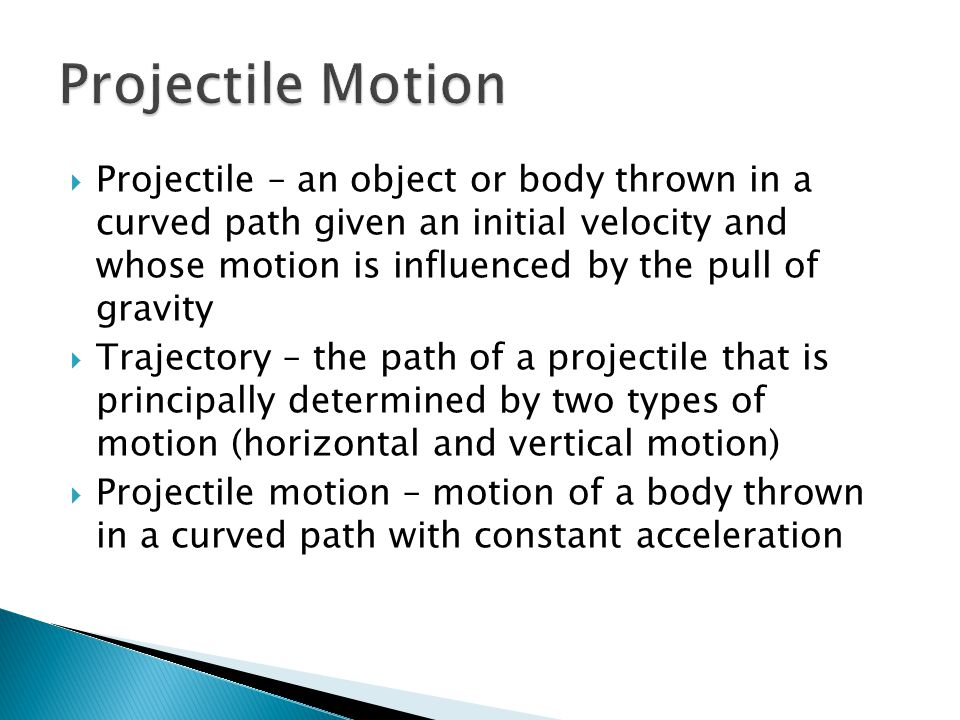  Projectile – an object or body thrown in a curved path given an initial velocity and whose motion is influenced by the pull of gravity  Trajectory – the path of a projectile that is principally determined by two types of motion (horizontal and vertical motion)  Projectile motion – motion of a body thrown in a curved path with constant acceleration