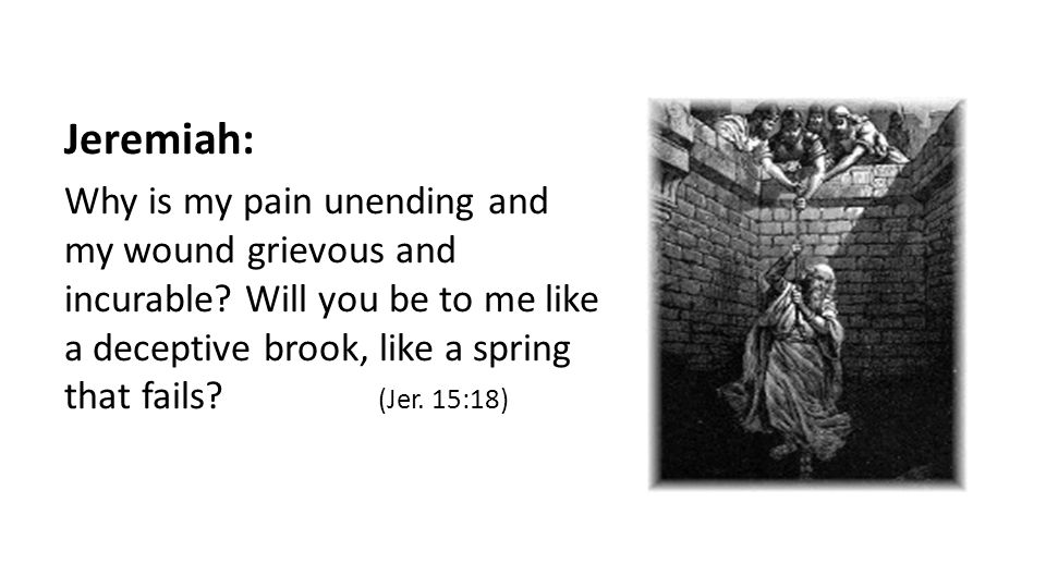 Jeremiah: Why is my pain unending and my wound grievous and incurable.