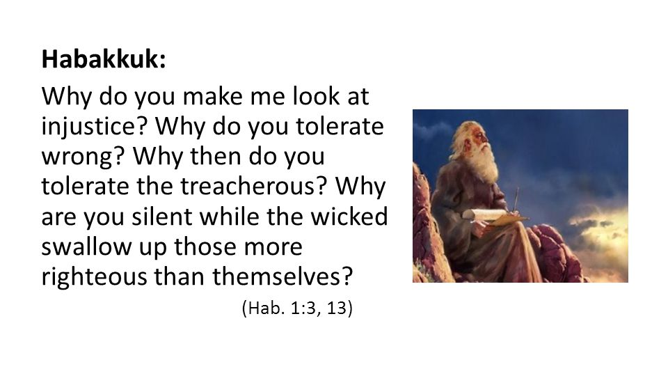 Habakkuk: Why do you make me look at injustice. Why do you tolerate wrong.