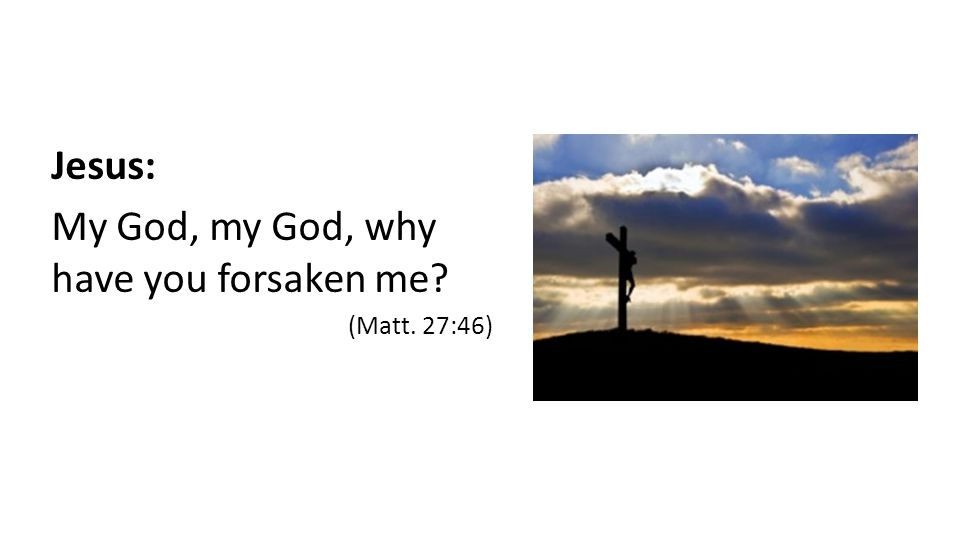 Jesus: My God, my God, why have you forsaken me (Matt. 27:46)