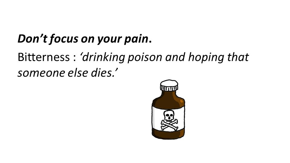 Don't focus on your pain. Bitterness : 'drinking poison and hoping that someone else dies.'