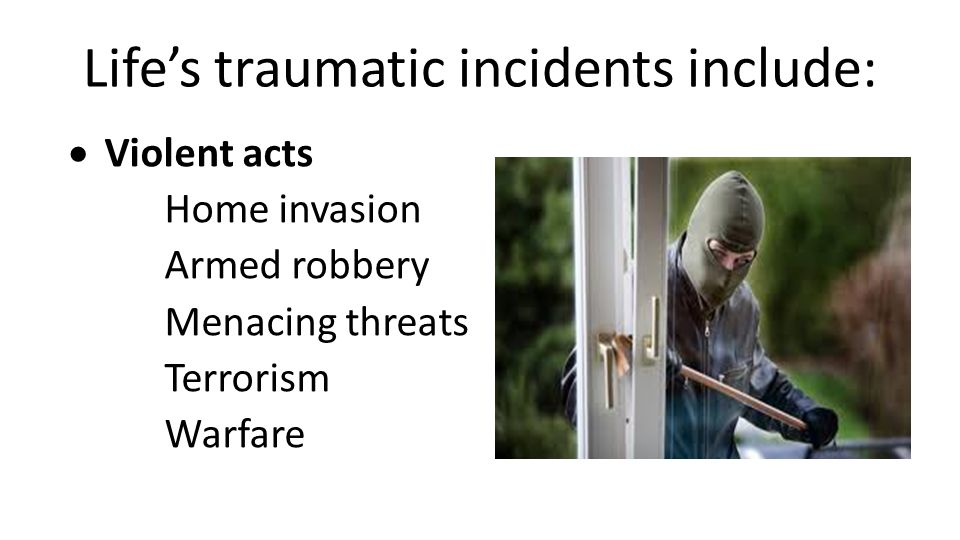 Life's traumatic incidents include:  Violent acts Home invasion Armed robbery Menacing threats Terrorism Warfare