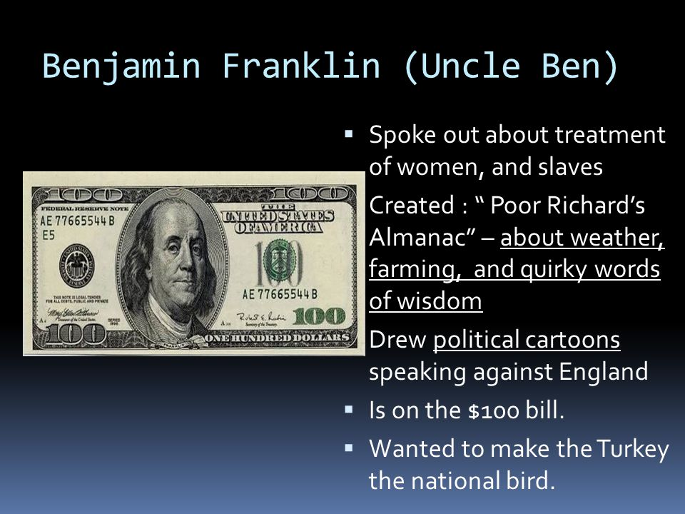 Benjamin Franklin (Uncle Ben)  Spoke out about treatment of women, and slaves  Created : Poor Richard's Almanac – about weather, farming, and quirky words of wisdom  Drew political cartoons speaking against England  Is on the $100 bill.