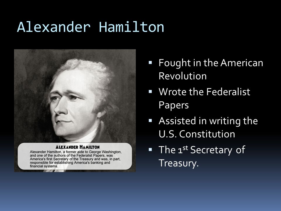 Alexander Hamilton  Fought in the American Revolution  Wrote the Federalist Papers  Assisted in writing the U.S.