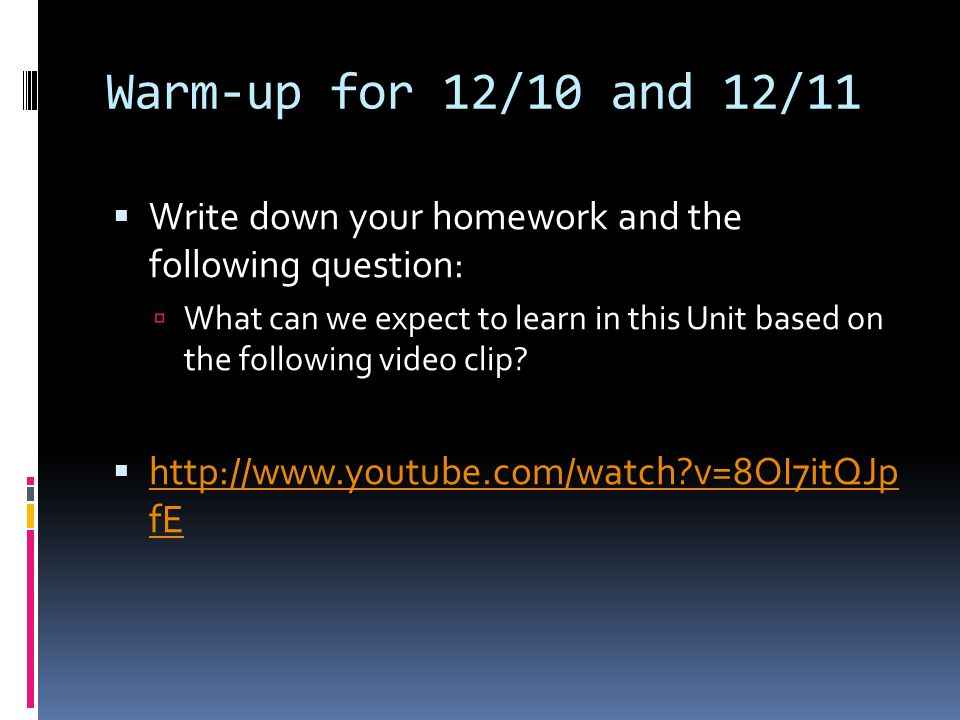 Warm-up for 12/10 and 12/11  Write down your homework and the following question:  What can we expect to learn in this Unit based on the following video clip.
