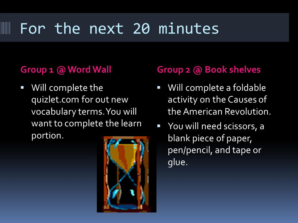 For the next 20 minutes Group 1 @ Word WallGroup 2 @ Book shelves  Will complete the quizlet.com for out new vocabulary terms.