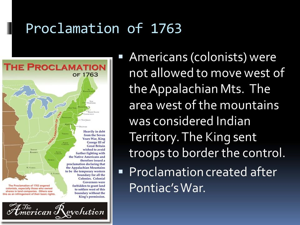 Proclamation of 1763  Americans (colonists) were not allowed to move west of the Appalachian Mts.