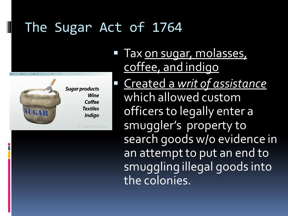 The Sugar Act of 1764  Tax on sugar, molasses, coffee, and indigo  Created a writ of assistance which allowed custom officers to legally enter a smuggler's property to search goods w/o evidence in an attempt to put an end to smuggling illegal goods into the colonies.