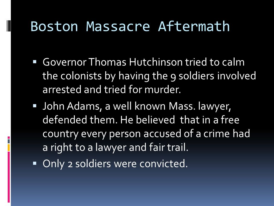 Boston Massacre Aftermath  Governor Thomas Hutchinson tried to calm the colonists by having the 9 soldiers involved arrested and tried for murder.