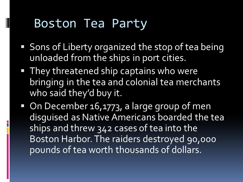 Boston Tea Party  Sons of Liberty organized the stop of tea being unloaded from the ships in port cities.