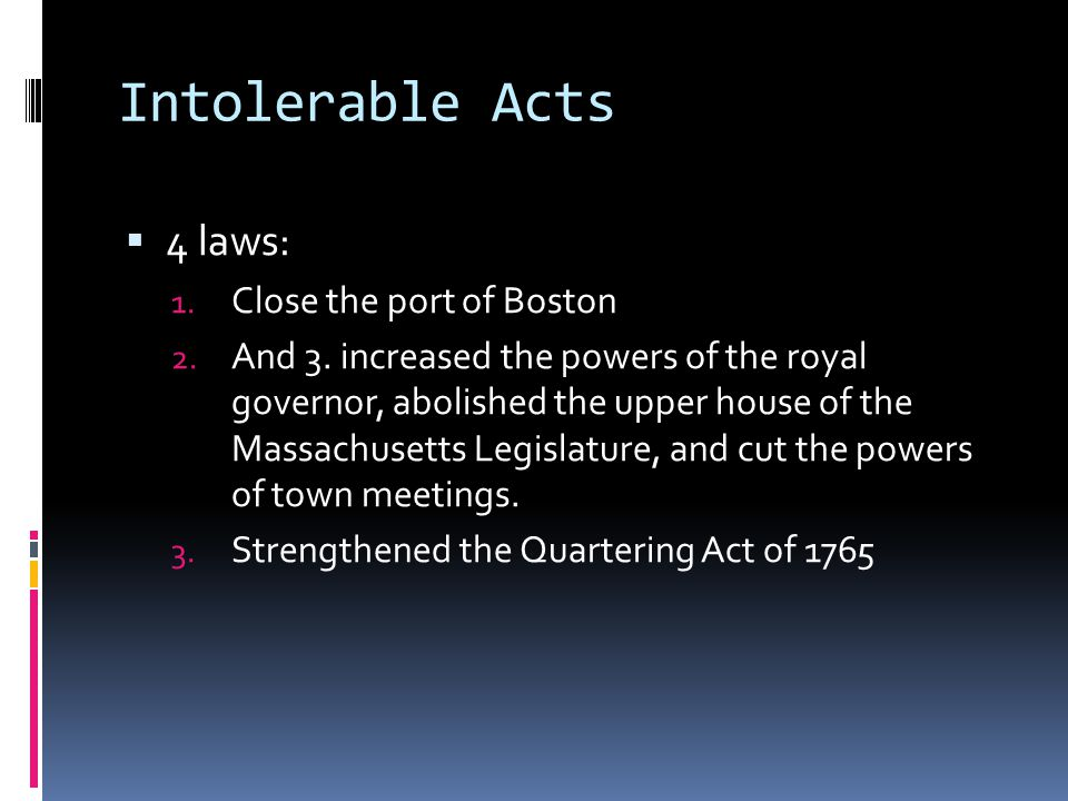 Intolerable Acts  4 laws: 1. Close the port of Boston 2.